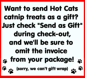 "Want to send Hot Cats catnip treats as a gift? Just check ""Send as Gift"" during check-out, and we'll be sure to omit the invoice from your package. (sorry, we can't gift wrap.)"